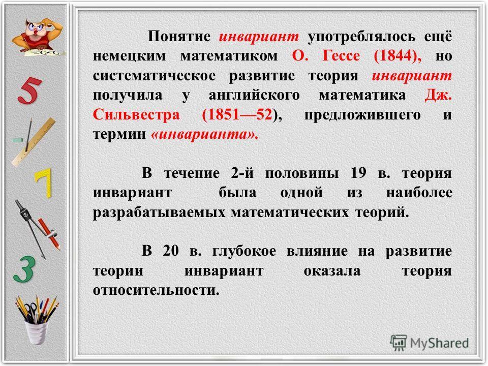 Понятие инвариант употреблялось ещё немецким математиком О. Гессе (1844), но систематическое развитие теория инвариант получила у английского математика Дж. Сильвестра (185152), предложившего и термин «инварианта». В течение 2-й половины 19 в. теория