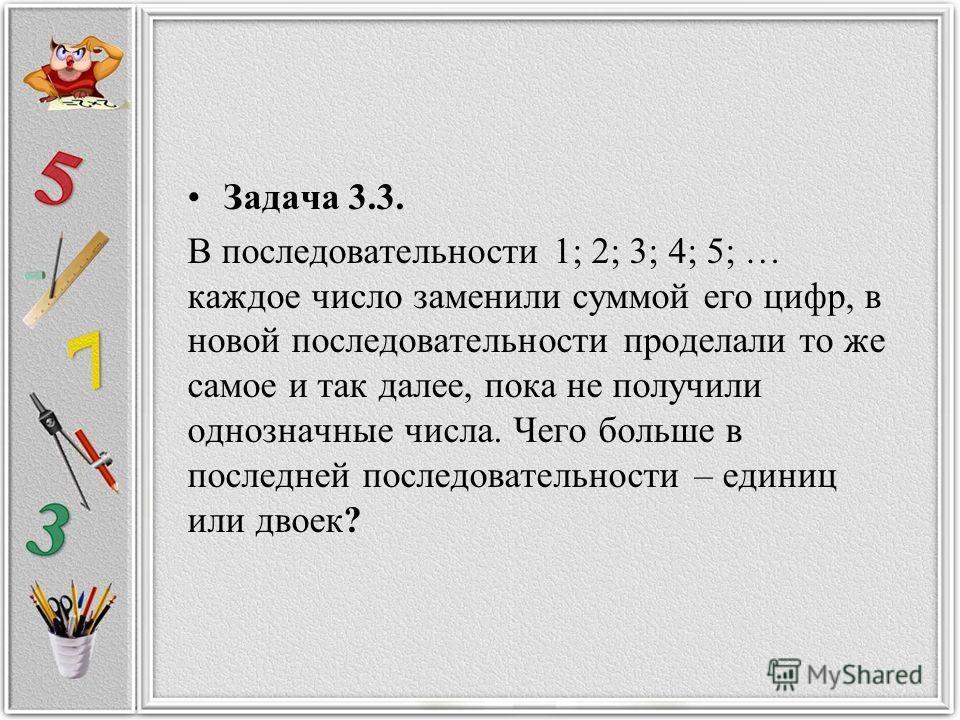 Задача 3.3. В последовательности 1; 2; 3; 4; 5; … каждое число заменили суммой его цифр, в новой последовательности проделали то же самое и так далее, пока не получили однозначные числа. Чего больше в последней последовательности – единиц или двоек?