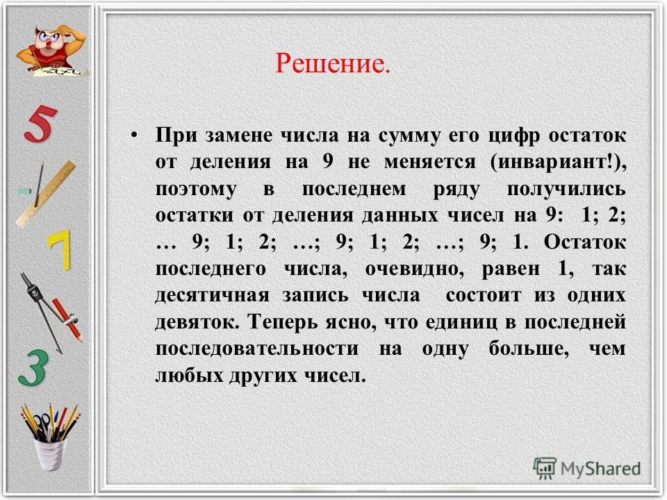 Решение. При замене числа на сумму его цифр остаток от деления на 9 не меняется (инвариант!), поэтому в последнем ряду получились остатки от деления данных чисел на 9: 1; 2; … 9; 1; 2; …; 9; 1; 2; …; 9; 1. Остаток последнего числа, очевидно, равен 1,