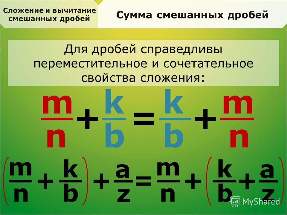 Сложение и вычитание смешанных дробей Сумма смешанных дробей Для дробей справедливы переместительное и сочетательное свойства сложения: a m n + k b = k b + m n m n + = k b + a z m n + k b + z
