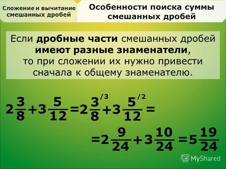 Сложение и вычитание смешанных дробей Особенности поиска суммы смешанных дробей Если дробные части смешанных дробей имеют разные знаменатели, то при сложении их нужно привести сначала к общему знаменателю. 3 8 2 + 5 12 3 = 3 8 2 + 5 3 /3/2 = = 9 24 2