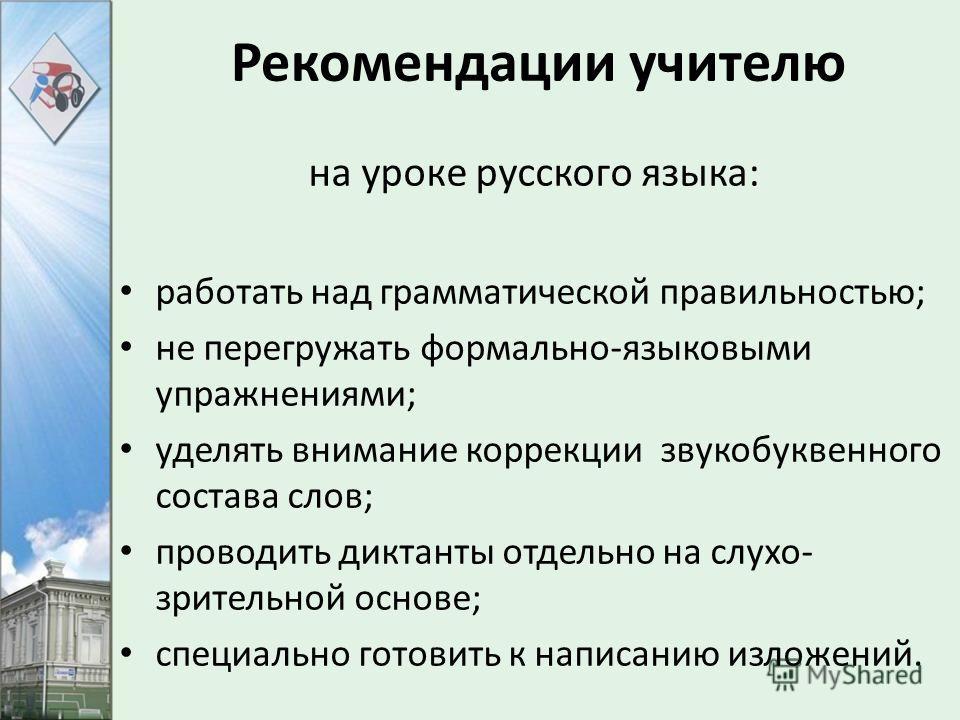 Рекомендации учителю на уроке русского языка: работать над грамматической правильностью; не перегружать формально-языковыми упражнениями; уделять внимание коррекции звукобуквенного состава слов; проводить диктанты отдельно на слухо- зрительной основе