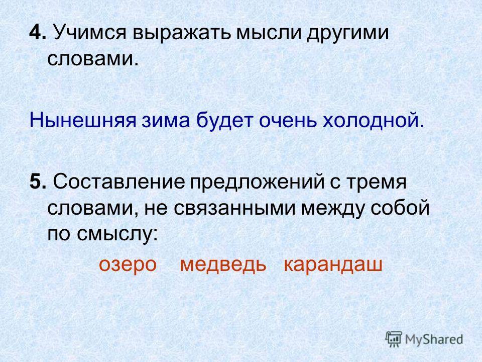 4. Учимся выражать мысли другими словами. Нынешняя зима будет очень холодной. 5. Составление предложений с тремя словами, не связанными между собой по смыслу: озеро медведь карандаш