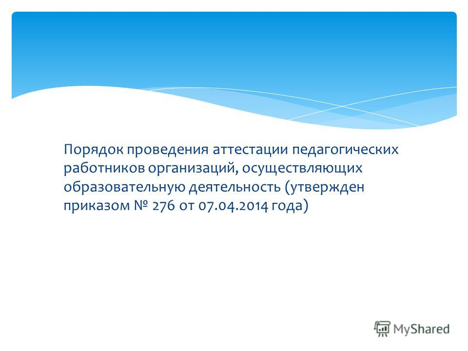 Порядок проведения аттестации педагогических работников организаций, осуществляющих образовательную деятельность (утвержден приказом 276 от 07.04.2014 года)