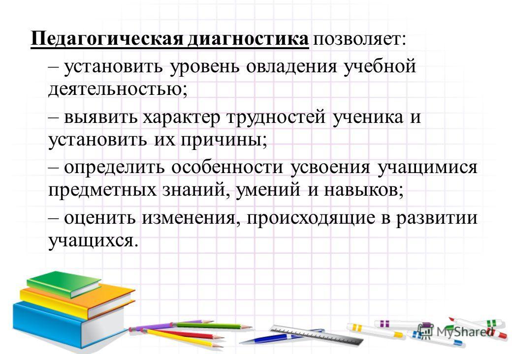 Педагогическая диагностика позволяет: – установить уровень овладения учебной деятельностью; – выявить характер трудностей ученика и установить их причины; – определить особенности усвоения учащимися предметных знаний, умений и навыков; – оценить изме
