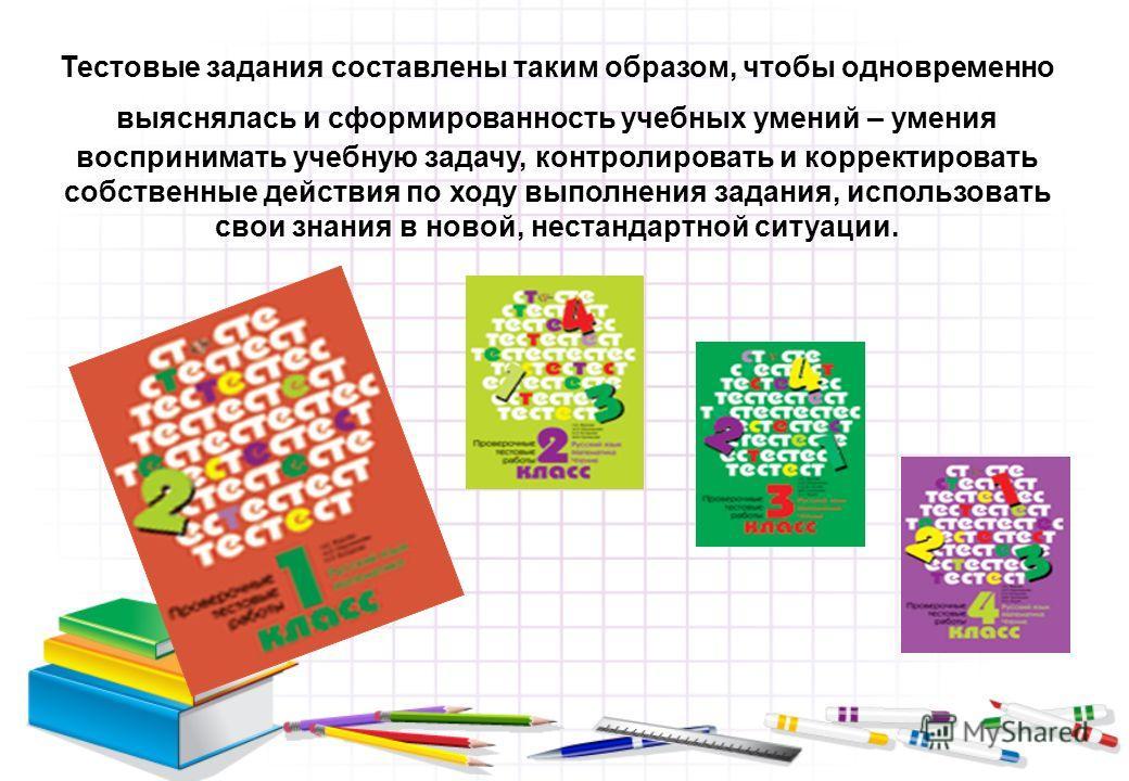 Тестовые задания составлены таким образом, чтобы одновременно выяснялась и сформированность учебных умений – умения воспринимать учебную задачу, контролировать и корректировать собственные действия по ходу выполнения задания, использовать свои знания
