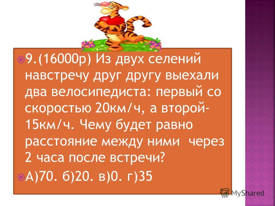 9.(16000 р) Из двух селений навстречу друг другу выехали два велосипедиста: первый со скоростью 20 км/ч, а второй- 15 км/ч. Чему будет равно расстояние между ними через 2 часа после встречи? А)70. б)20. в)0. г)35