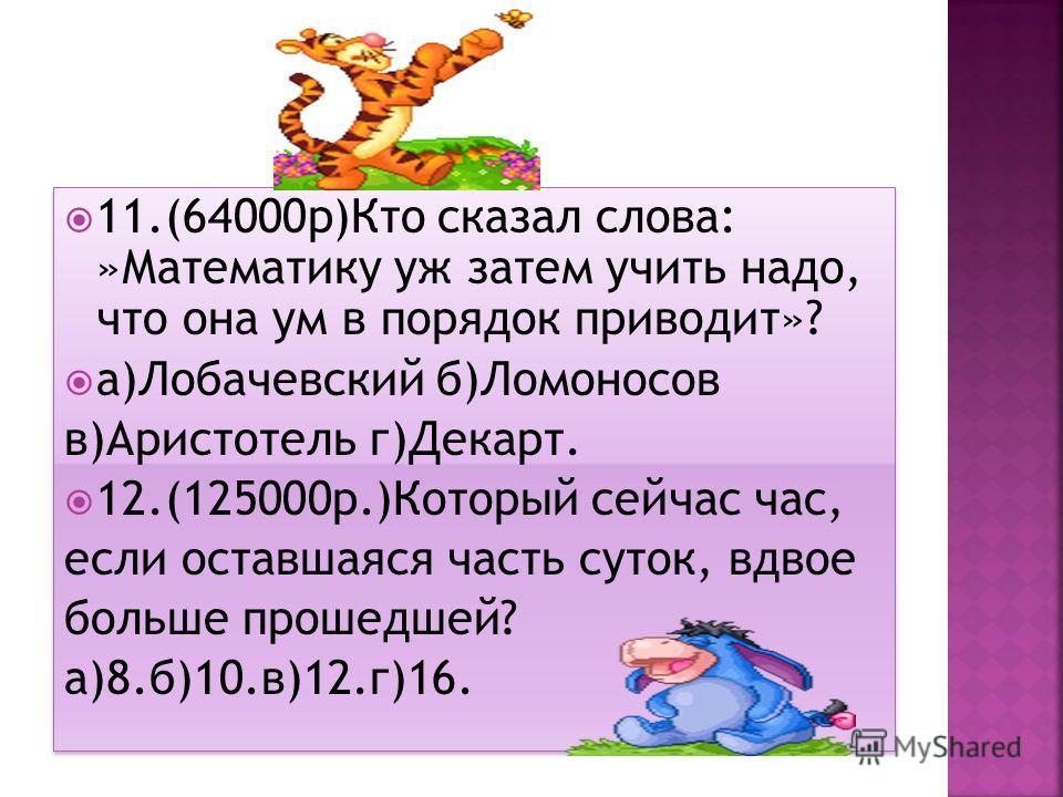 11.(64000 р)Кто сказал слова: »Математику уж затем учить надо, что она ум в порядок приводит»? а)Лобачевский б)Ломоносов в)Аристотель г)Декарт. 12.(125000 р.)Который сейчас час, если оставшаяся часть суток, вдвое больше прошедшей? а)8.б)10.в)12.г)16.