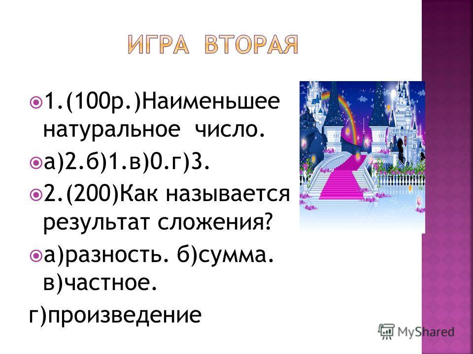 1.(100 р.)Наименьшее натуральное число. а)2.б)1.в)0.г)3. 2.(200)Как называется результат сложения? а)разность. б)сумма. в)частное. г)произведение