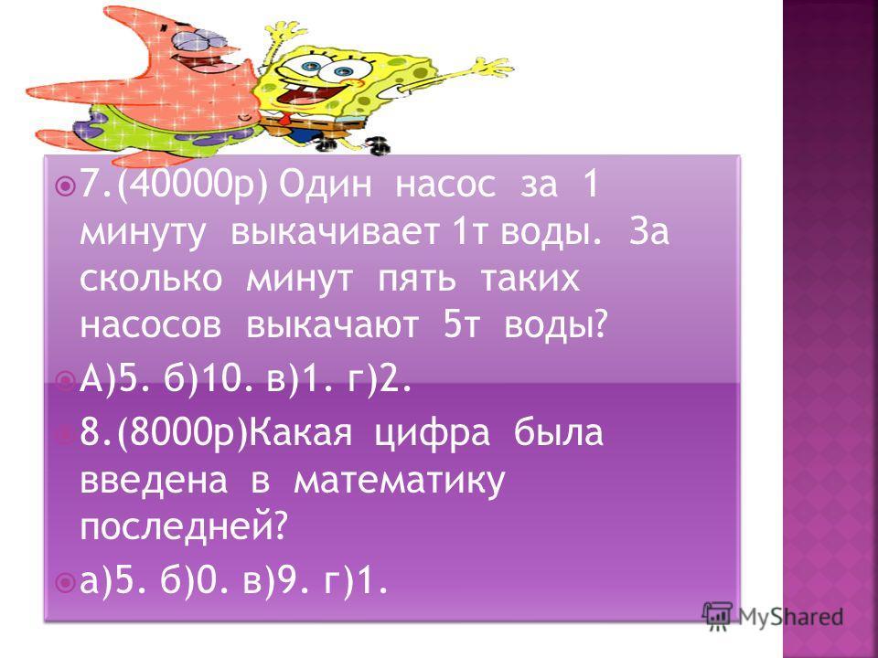 7.(40000 р) Один насос за 1 минуту выкачивает 1 т воды. За сколько минут пять таких насосов выкачают 5 т воды? А)5. б)10. в)1. г)2. 8.(8000 р)Какая цифра была введена в математику последней? а)5. б)0. в)9. г)1. 7.(40000 р) Один насос за 1 минуту выка