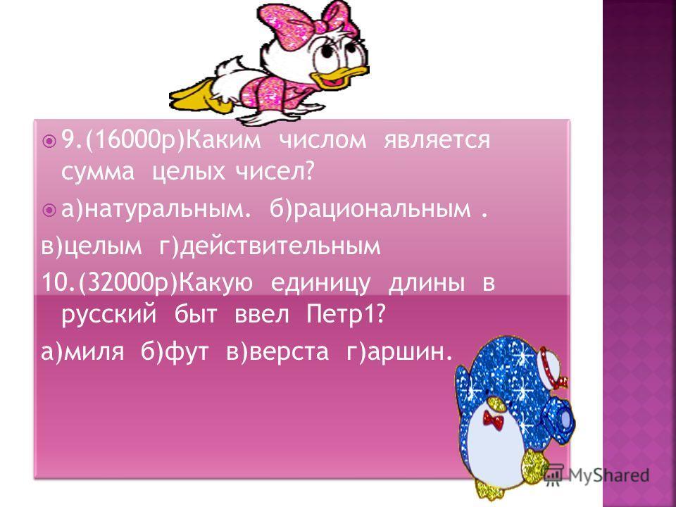9.(16000 р)Каким числом является сумма целых чисел? а)натуральным. б)рациональным. в)целым г)действительным 10.(32000 р)Какую единицу длины в русский быт ввел Петр 1? а)миля б)фут в)верста г)аршин. 9.(16000 р)Каким числом является сумма целых чисел?
