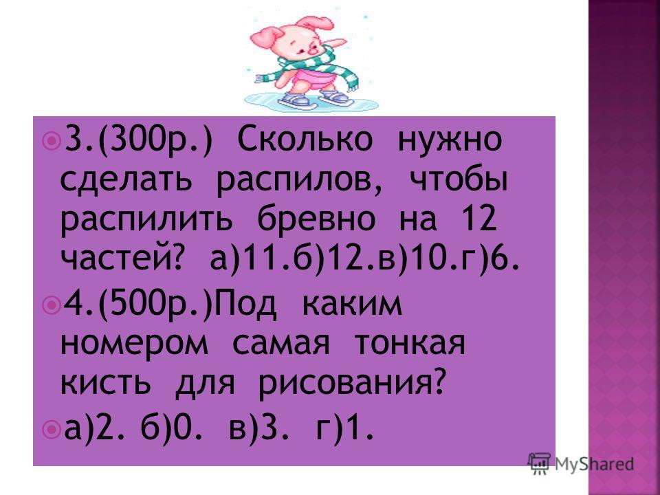 3.(300 р.) Сколько нужно сделать распилов, чтобы распилить бревно на 12 частей? а)11.б)12.в)10.г)6. 4.(500 р.)Под каким номером самая тонкая кисть для рисования? а)2. б)0. в)3. г)1.