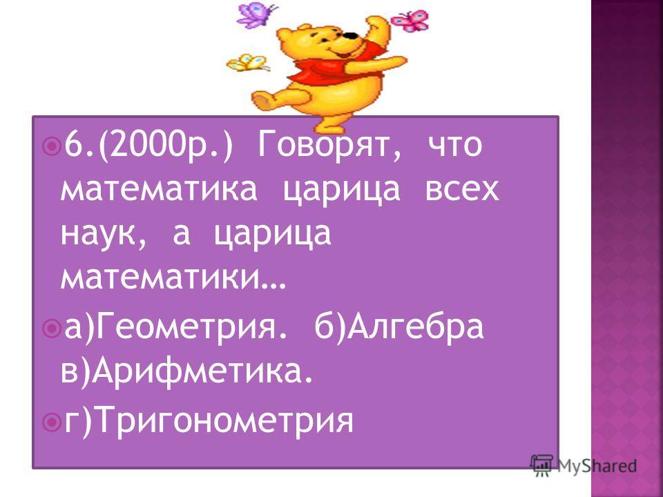 6.(2000 р.) Говорят, что математика царица всех наук, а царица математики… а)Геометрия. б)Алгебра в)Арифметика. г)Тригонометрия