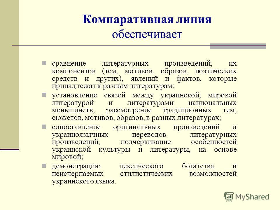 Компаративная линия обеспечивает сравнение литературных произведений, их компонентов (тем, мотивов, образов, поэтических средств и других), явлений и фактов, которые принадлежат к разным литературам; установление связей между украинской, мировой лите