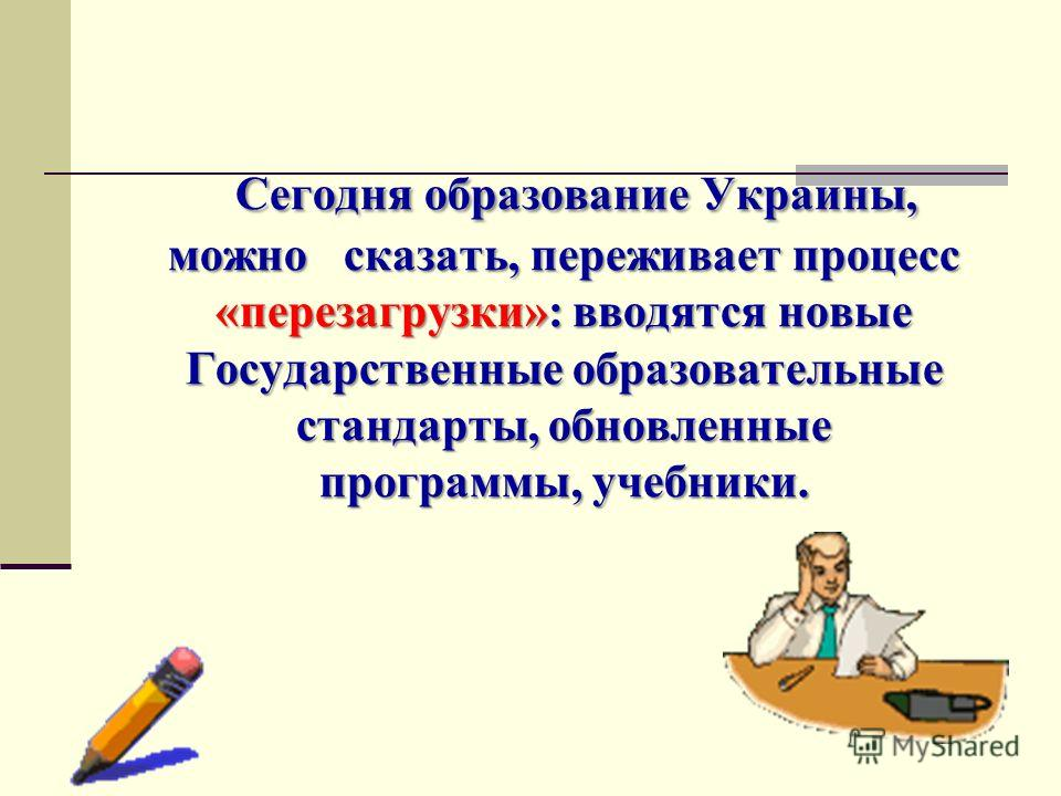 Сегодня образование Украины, можно сказать, переживает процесс «перезагрузки»: вводятся новые Государственные образовательные стандарты, обновленные программы, учебники.