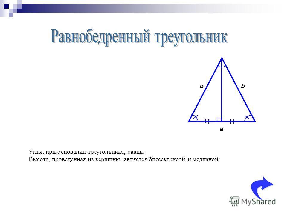 a bb Углы, при основании треугольника, равны Высота, проведенная из вершины, является биссектрисой и медианой.