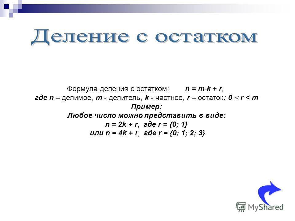 Формула деления с остатком:n = m k + r, где n – делимое, m - делитель, k - частное, r – остаток: 0 r < m Пример: Любое число можно представить в виде: n = 2k + r, где r = {0; 1} или n = 4k + r, где r = {0; 1; 2; 3}