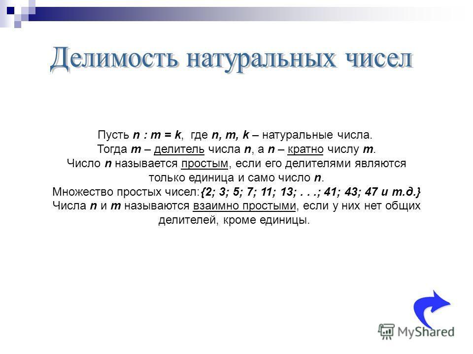 Пусть n : m = k, где n, m, k – натуральные числа. Тогда m – делитель числа n, а n – кратно числу m. Число n называется простым, если его делителями являются только единица и само число n. Множество простых чисел:{2; 3; 5; 7; 11; 13;...; 41; 43; 47 и