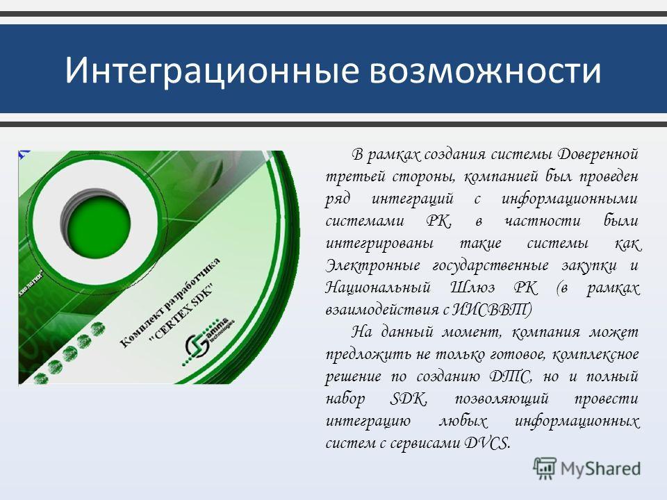 Интеграционные возможности В рамках создания системы Доверенной третьей стороны, компанией был проведен ряд интеграций с информационными системами РК, в частности были интегрированы такие системы как Электронные государственные закупки и Национальный