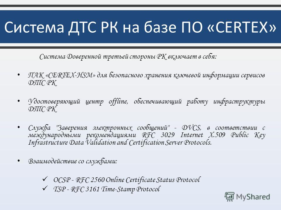 Система Доверенной третьей стороны РК включает в себя: ПАК «CERTEX-HSM» для безопасного хранения ключевой информации сервисов ДТС РК Удостоверяющий центр offline, обеспечивающий работу инфраструктуры ДТС РК Служба
