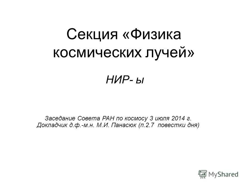 Секция «Физика космических лучей» НИР- ы Заседание Совета РАН по космосу 3 июля 2014 г. Докладчик д.ф.-м.н. М.И. Панасюк (п.2.7 повестки дня)