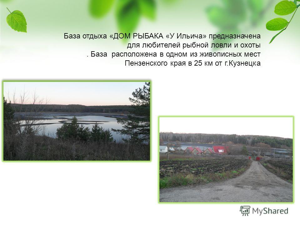 База отдыха «ДОМ РЫБАКА «У Ильича» предназначена для любителей рыбной ловли и охоты. База расположена в одном из живописных мест Пензенского края в 25 км от г.Кузнецка