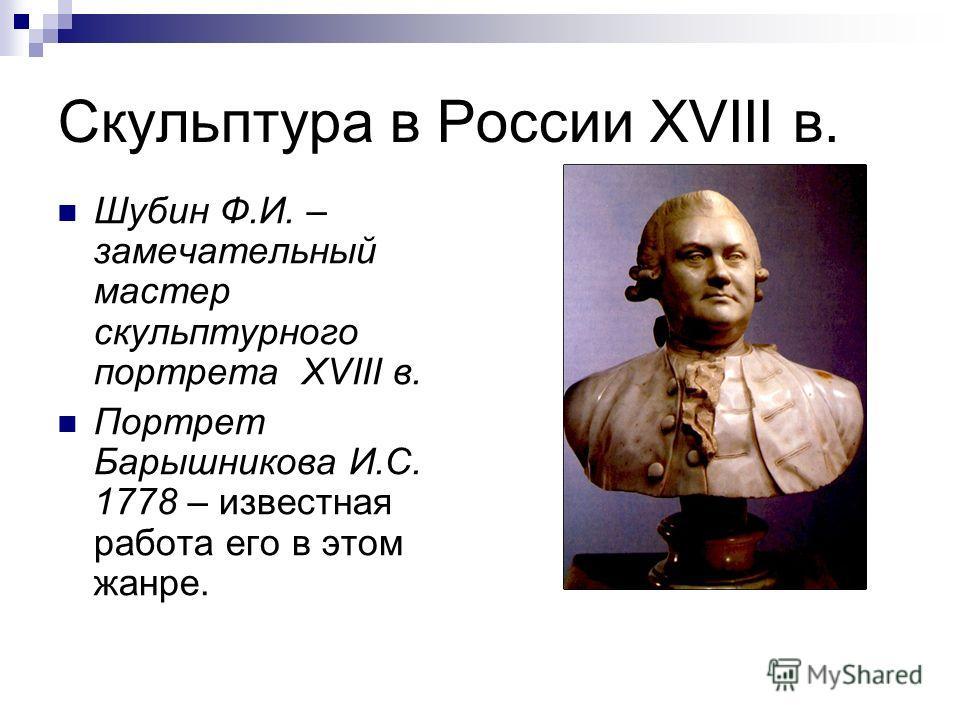 Скульптура в России XVIII в. Шубин Ф.И. – замечательный мастер скульптурного портрета XVIII в. Портрет Барышникова И.С. 1778 – известная работа его в этом жанре.
