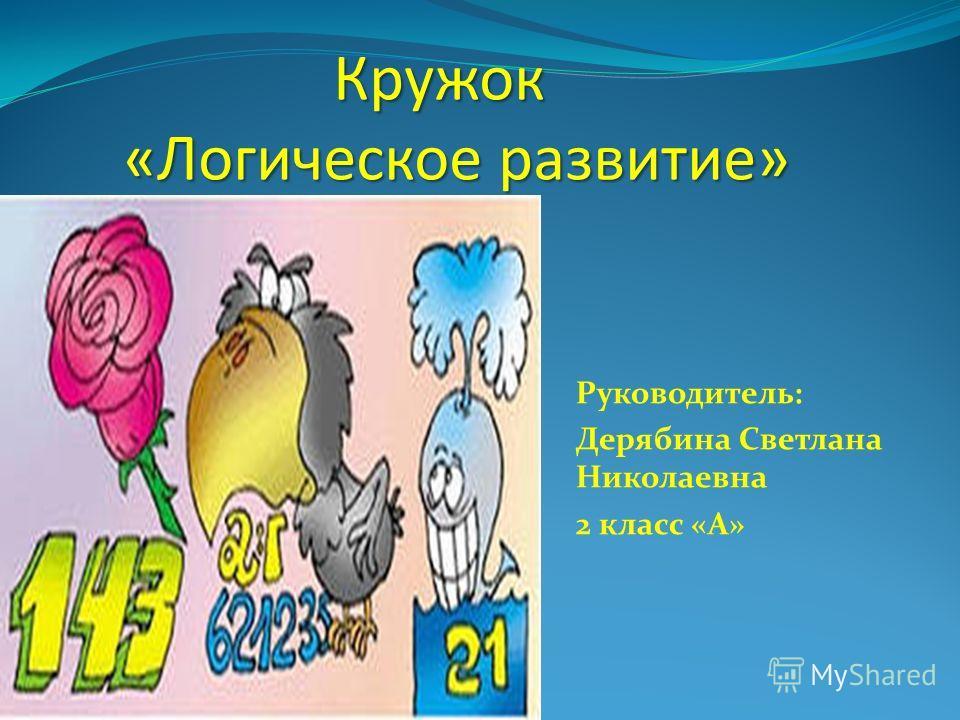 Руководитель: Дерябина Светлана Николаевна 2 класс «А» Кружок «Логическое развитие»