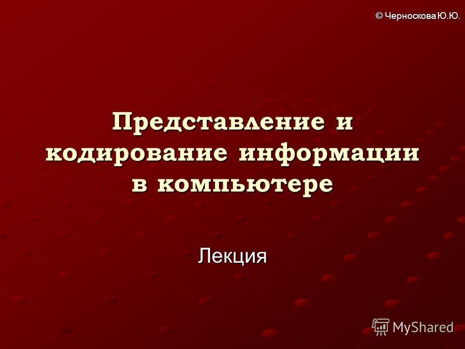 © Черноскова Ю.Ю. Представление и кодирование информации в компьютере Лекция
