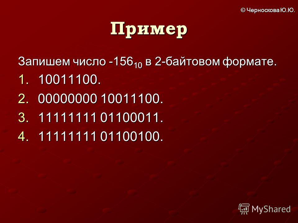 © Черноскова Ю.Ю. Пример Запишем число -156 10 в 2-байтовом формате. 1.10011100. 2.00000000 10011100. 3.11111111 01100011. 4.11111111 01100100.