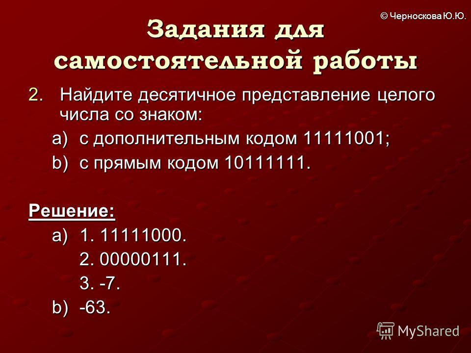 © Черноскова Ю.Ю. Задания для самостоятельной работы 2. Найдите десятичное представление целого числа со знаком: a)с дополнительным кодом 11111001; b)с прямым кодом 10111111. Решение: a)1. 11111000. 2. 00000111. 3. -7. b)-63.