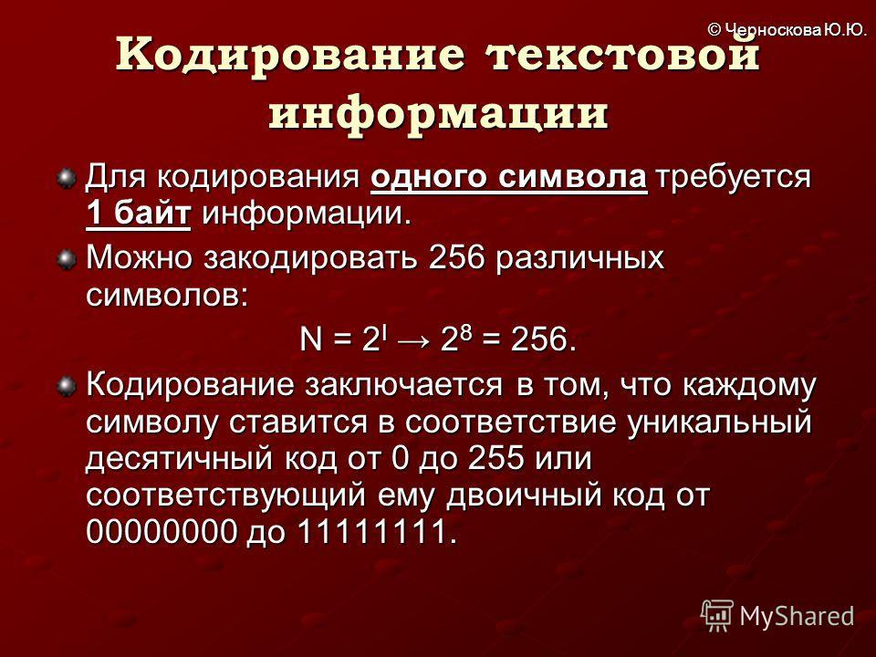 © Черноскова Ю.Ю. Кодирование текстовой информации Для кодирования одного символа требуется 1 байт информации. Можно закодировать 256 различных символов: N = 2 I 2 8 = 256. Кодирование заключается в том, что каждому символу ставится в соответствие ун