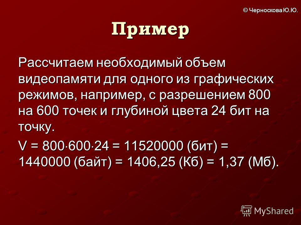© Черноскова Ю.Ю. Пример Рассчитаем необходимый объем видеопамяти для одного из графических режимов, например, с разрешением 800 на 600 точек и глубиной цвета 24 бит на точку. V = 800 600 24 = 11520000 (бит) = 1440000 (байт) = 1406,25 (Кб) = 1,37 (Мб