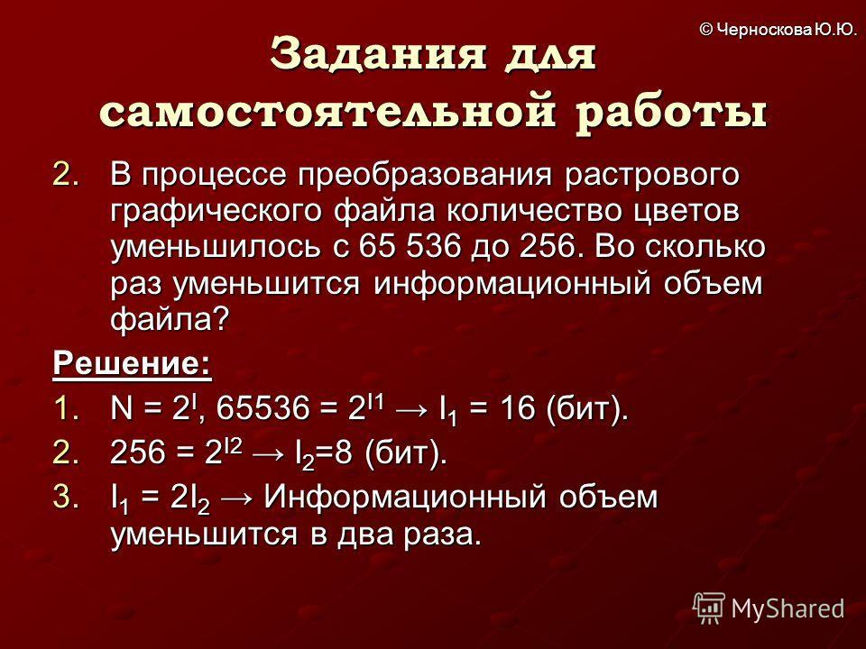 © Черноскова Ю.Ю. Задания для самостоятельной работы 2. В процессе преобразования растрового графического файла количество цветов уменьшилось с 65 536 до 256. Во сколько раз уменьшится информационный объем файла? Решение: 1. N = 2 I, 65536 = 2 I1 I 1