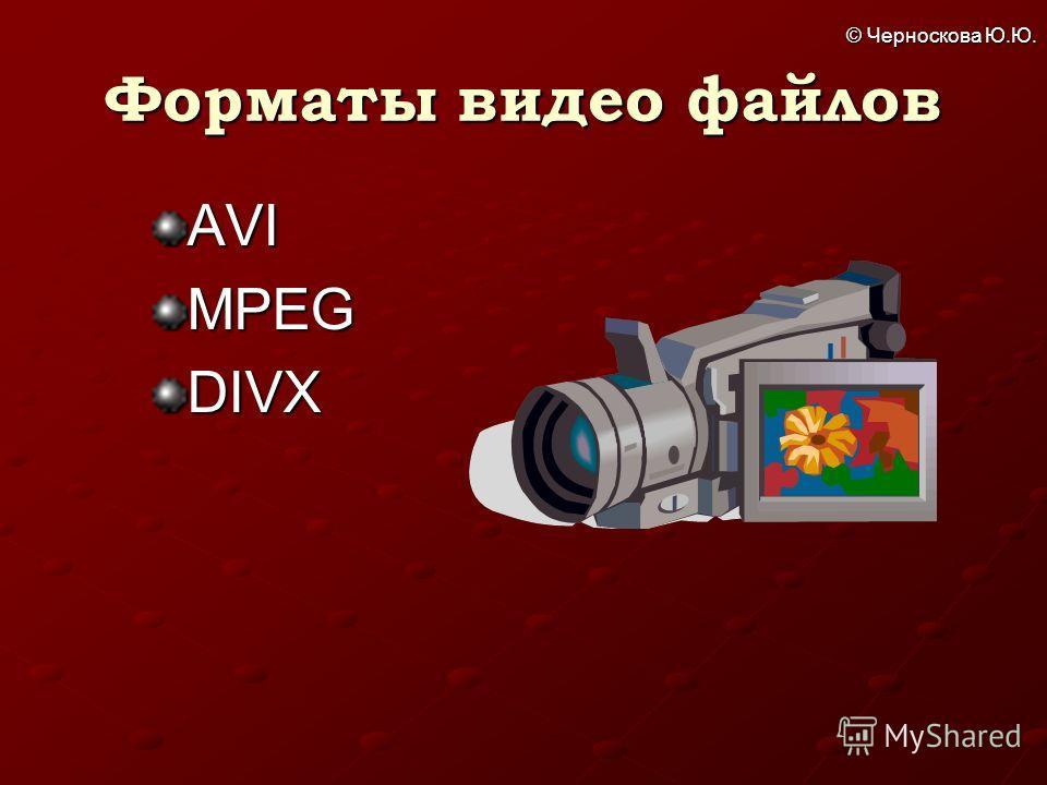 © Черноскова Ю.Ю. Форматы видео файлов AVIMPEGDIVX
