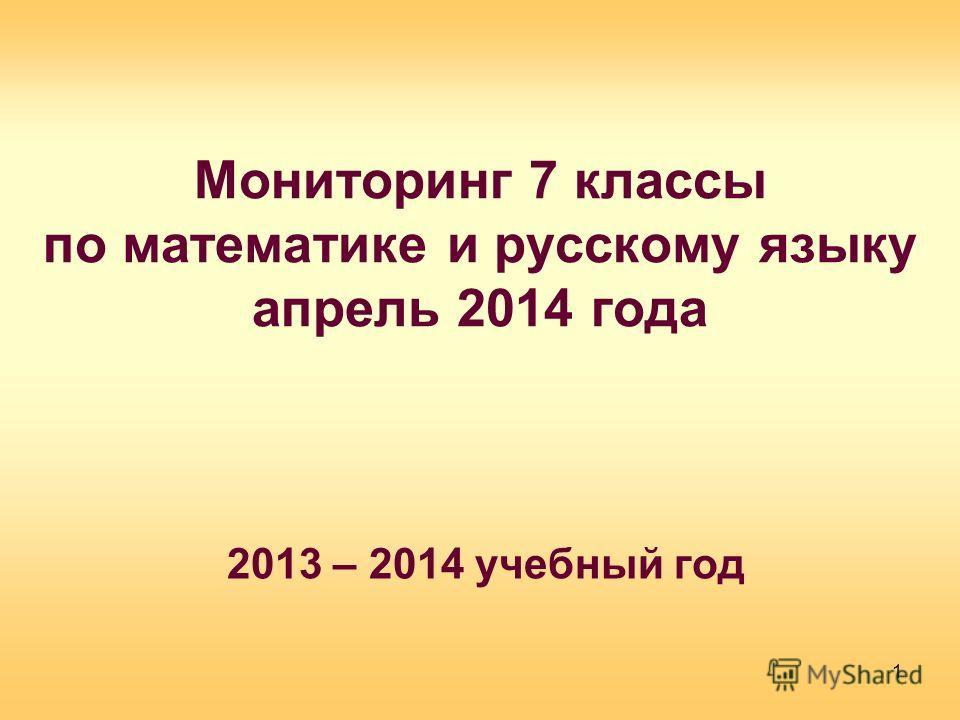 Мониторинг 7 классы по математике и русскому языку апрель 2014 года 2013 – 2014 учебный год 1