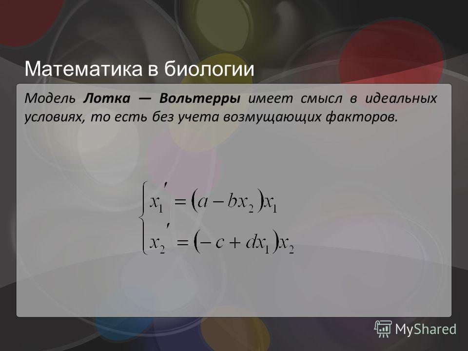 Математика в биологии Модель Лотка Вольтерры имеет смысл в идеальных условиях, то есть без учета возмущающих факторов.