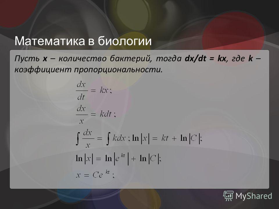Математика в биологии Пусть x – количество бактерий, тогда dx/dt = kx, где k – коэффициент пропорциональности.