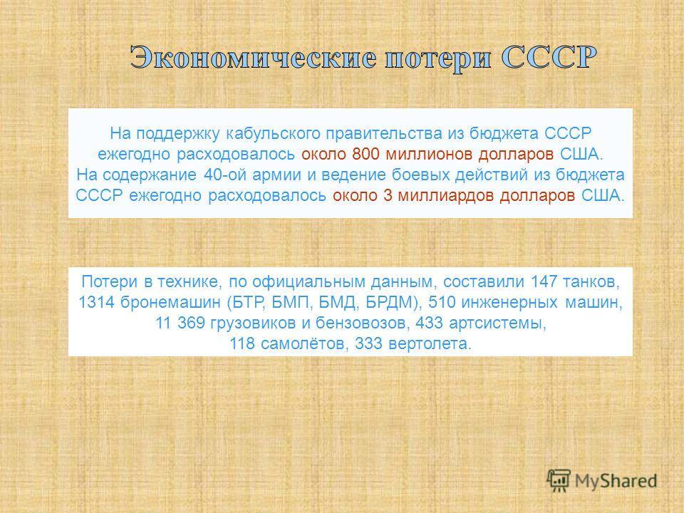 На поддержку кабульского правительства из бюджета СССР ежегодно расходовалось около 800 миллионов долларов США. На содержание 40-ой армии и ведение боевых действий из бюджета СССР ежегодно расходовалось около 3 миллиардов долларов США. Потери в техни