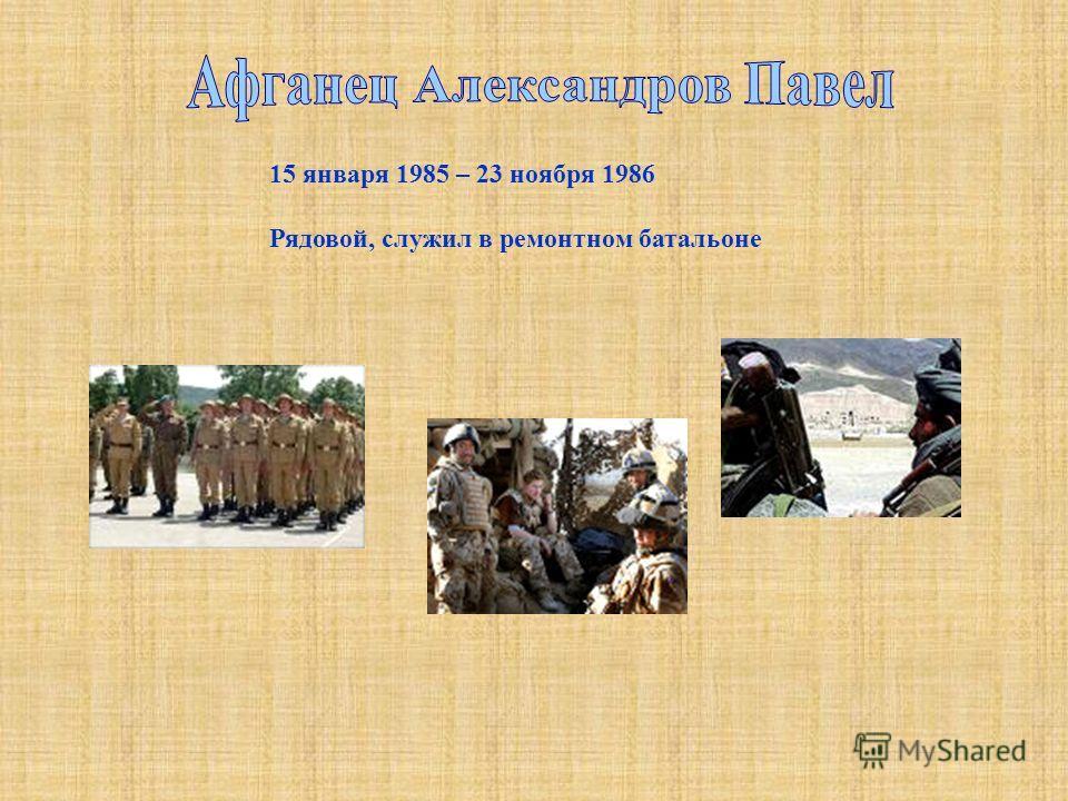 15 января 1985 – 23 ноября 1986 Рядовой, служил в ремонтном батальоне