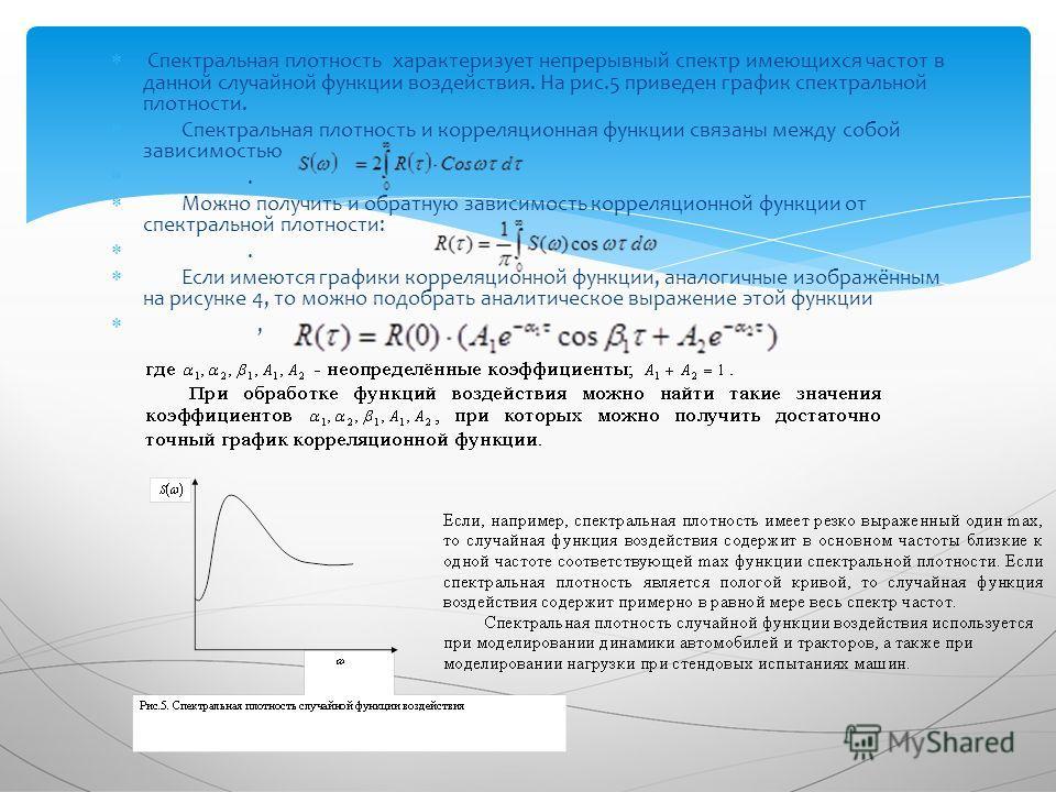 Спектральная плотность характеризует непрерывный спектр имеющихся частот в данной случайной функции воздействия. На рис.5 приведен график спектральной плотности. Спектральная плотность и корреляционная функции связаны между собой зависимостью. Можно