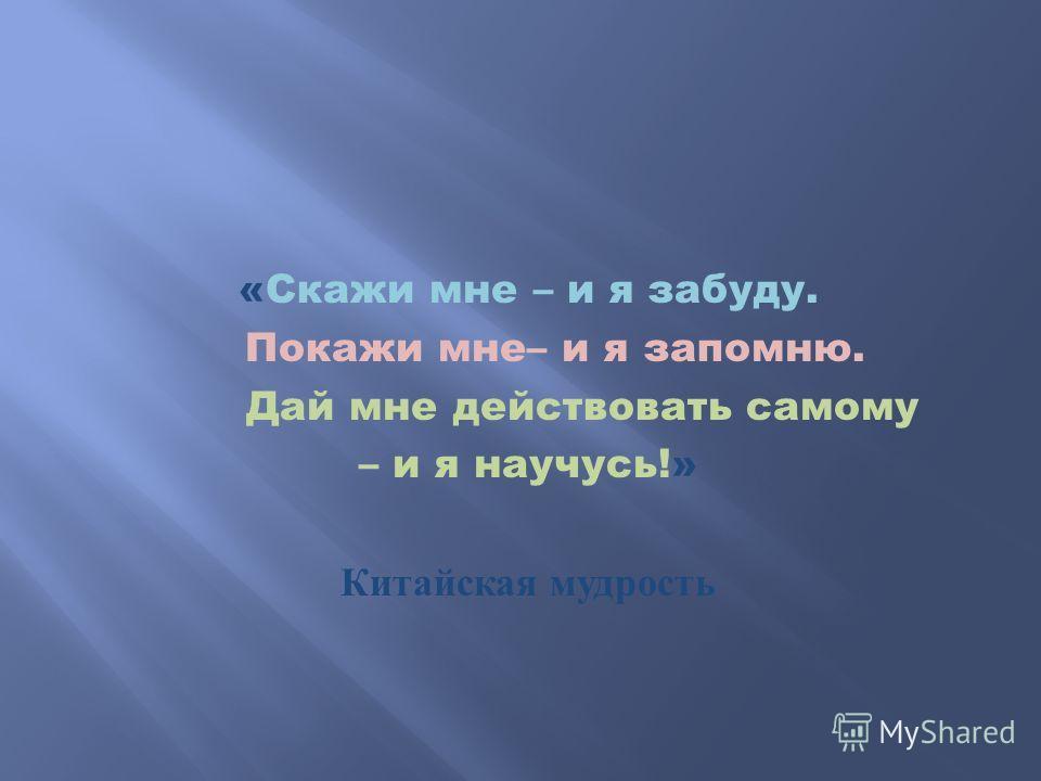 «Скажи мне – и я забуду. Покажи мне– и я запомню. Дай мне действовать самому – и я научусь!» Китайская мудрость
