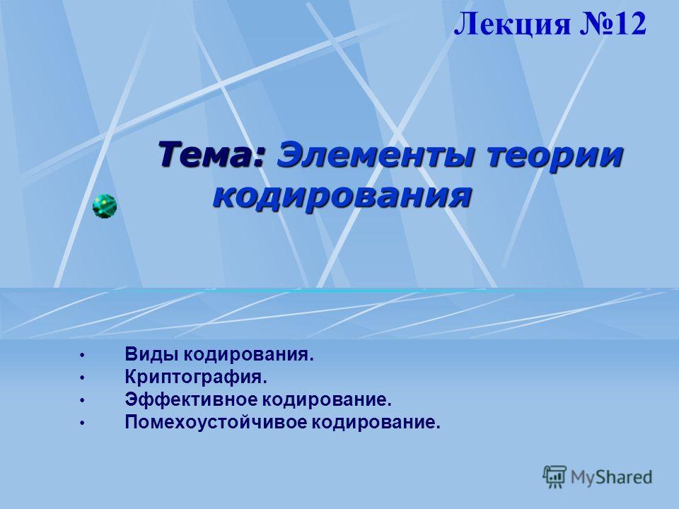 Тема: Элементы теории кодирования Виды кодирования. Криптография. Эффективное кодирование. Помехоустойчивое кодирование. Лекция 12