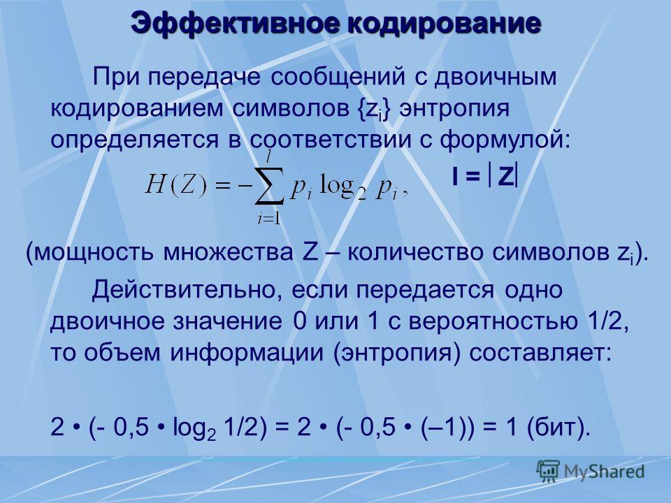 Эффективное кодирование При передаче сообщений с двоичным кодированием символов {z i } энтропия определяется в соответствии с формулой: l = Z (мощность множества Z – количество символов z i ). Действительно, если передается одно двоичное значение 0 и