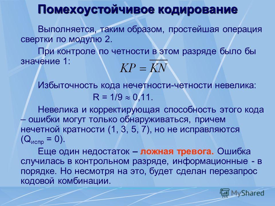 Помехоустойчивое кодирование Выполняется, таким образом, простейшая операция свертки по модулю 2. При контроле по четности в этом разряде было бы значение 1: Избыточность кода нечетности-четности невелика: R = 1/9 0,11. Невелика и корректирующая спос