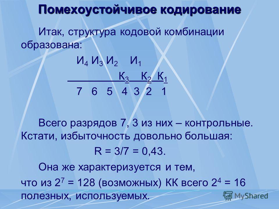 Помехоустойчивое кодирование Итак, структура кодовой комбинации образована: И 4 И 3 И 2 И 1 К 3 К 2 К 1 7 6 5 4 3 2 1 Всего разрядов 7, 3 из них – контрольные. Кстати, избыточность довольно большая: R = 3/7 = 0,43. Она же характеризуется и тем, что и