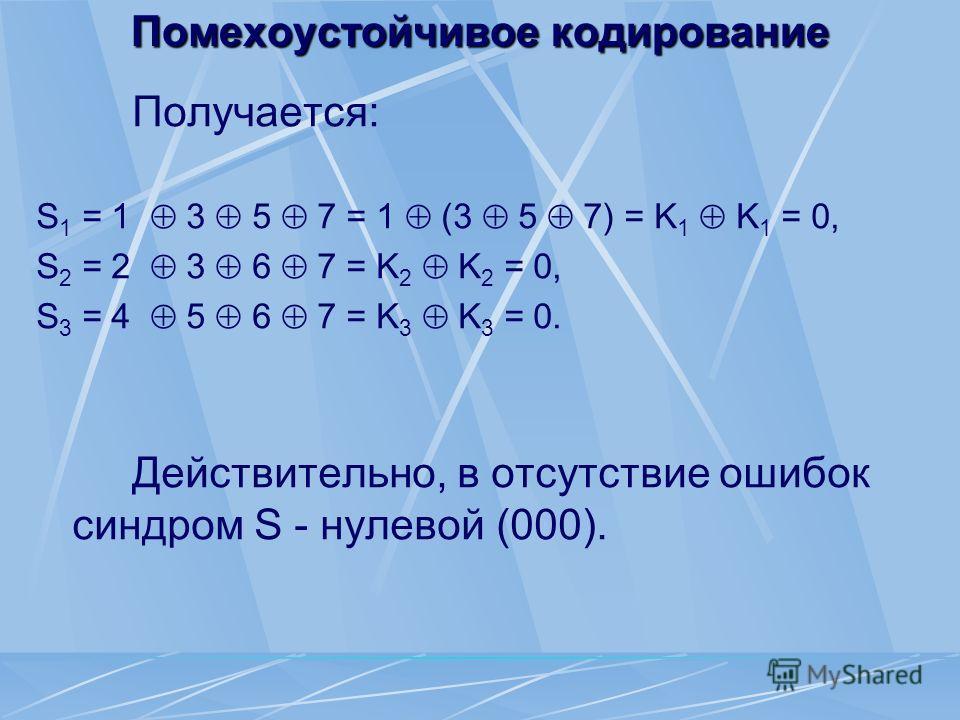 Помехоустойчивое кодирование Получается: S 1 = 1 3 5 7 = 1 (3 5 7) = K 1 K 1 = 0, S 2 = 2 3 6 7 = K 2 K 2 = 0, S 3 = 4 5 6 7 = K 3 K 3 = 0. Действительно, в отсутствие ошибок синдром S - нулевой (000).