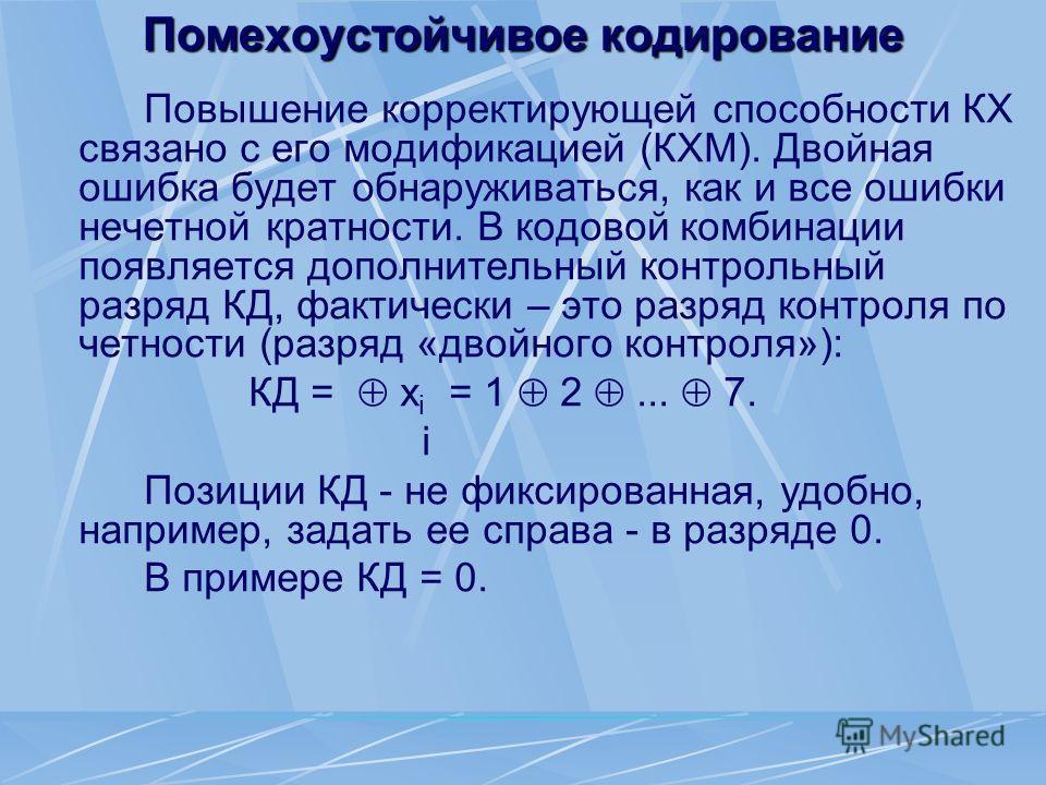 Помехоустойчивое кодирование Повышение корректирующей способности КХ связано с его модификацией (КХМ). Двойная ошибка будет обнаруживаться, как и все ошибки нечетной кратности. В кодовой комбинации появляется дополнительный контрольный разряд КД, фак