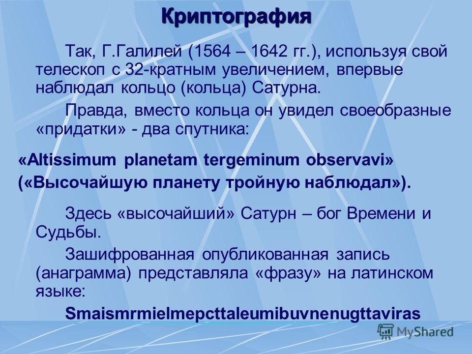 Криптография Так, Г.Галилей (1564 – 1642 гг.), используя свой телескоп с 32-кратным увеличением, впервые наблюдал кольцо (кольца) Сатурна. Правда, вместо кольца он увидел своеобразные «придатки» - два спутника: «Altissimum planetam tergeminum observa