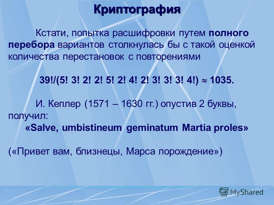 Криптография Кстати, попытка расшифровки путем полного перебора вариантов столкнулась бы с такой оценкой количества перестановок с повторениями 39!/(5! 3! 2! 2! 5! 2! 4! 2! 3! 3! 3! 4!) 1035. И. Кеплер (1571 – 1630 гг.) опустив 2 буквы, получил: «Sal